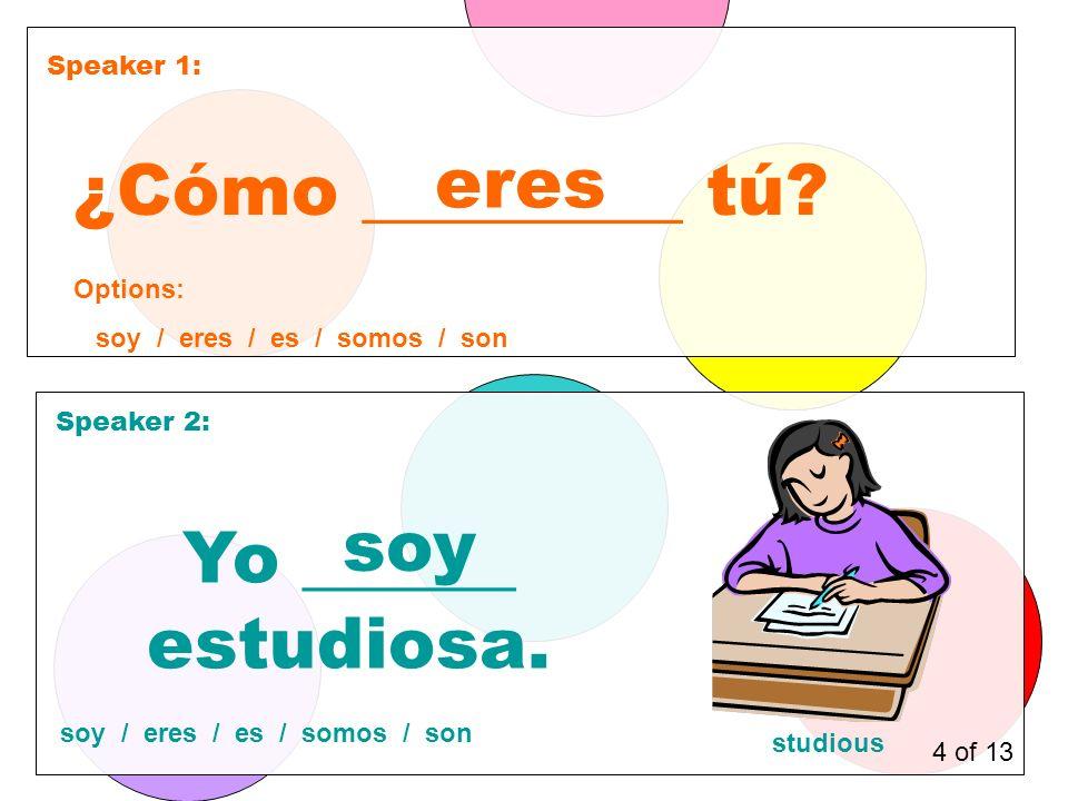 Speaker 1: Speaker 2: ¿Cómo _________ tú. eres Yo ______ estudiosa.