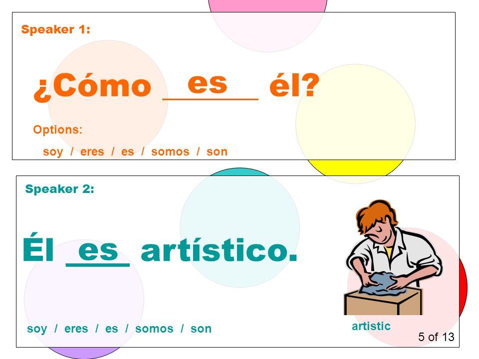 Speaker 1: Speaker 2: ¿Cómo ______ él. es Él ____ artístico.