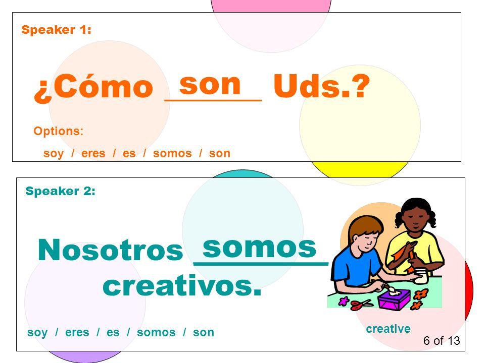 Speaker 1: Speaker 2: ¿Cómo ______ Uds.. son Nosotros _________ creativos.