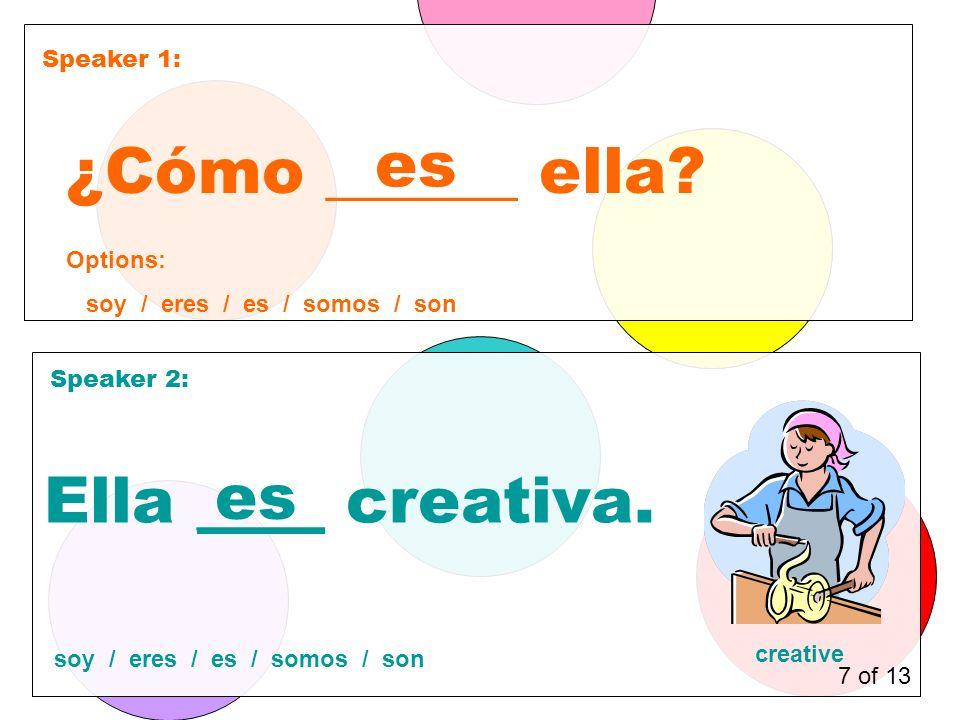 Speaker 1: Speaker 2: ¿Cómo ______ ella. es Ella ____ creativa.