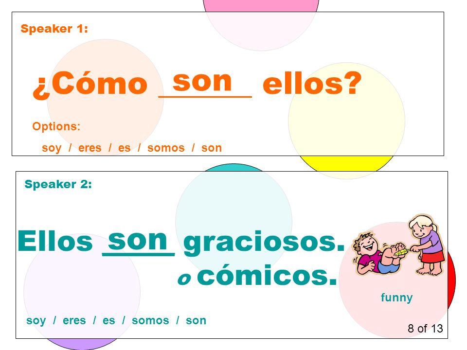 Speaker 1: Speaker 2: ¿Cómo ______ ellos. son Ellos _____ graciosos.