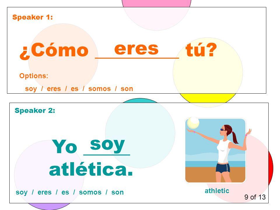 Speaker 1: Speaker 2: ¿Cómo _________ tú. eres Yo _____ atlética.