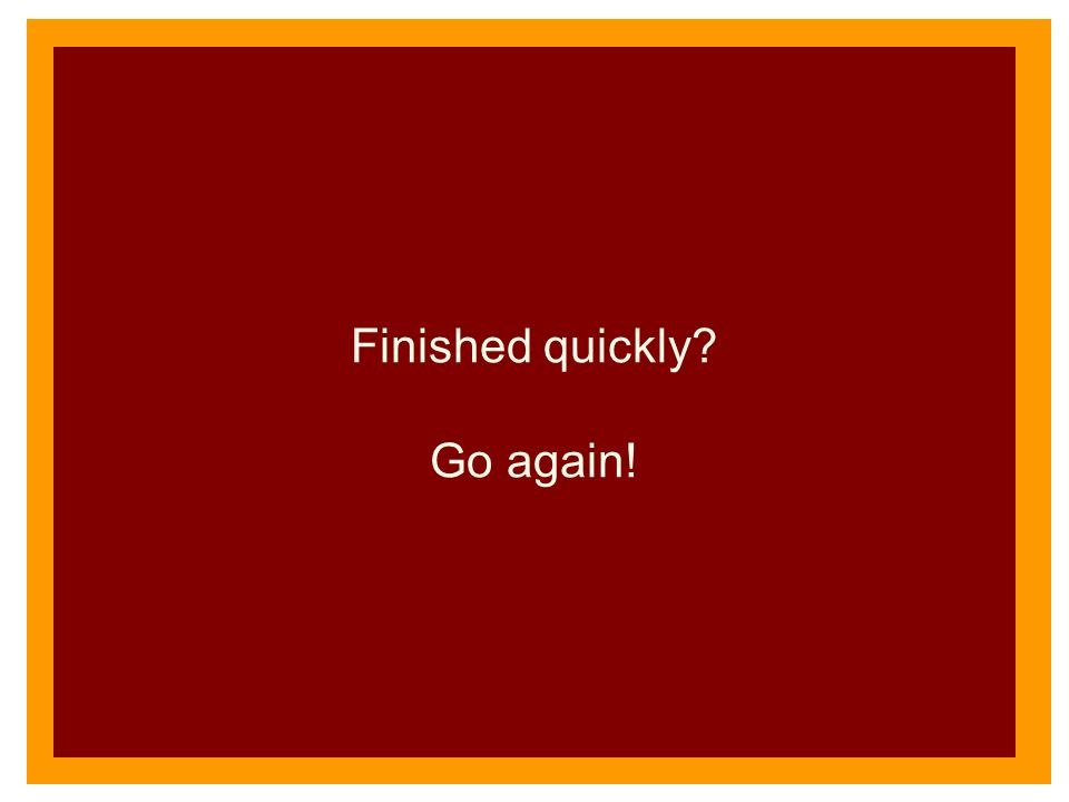 Finished quickly? Go again!