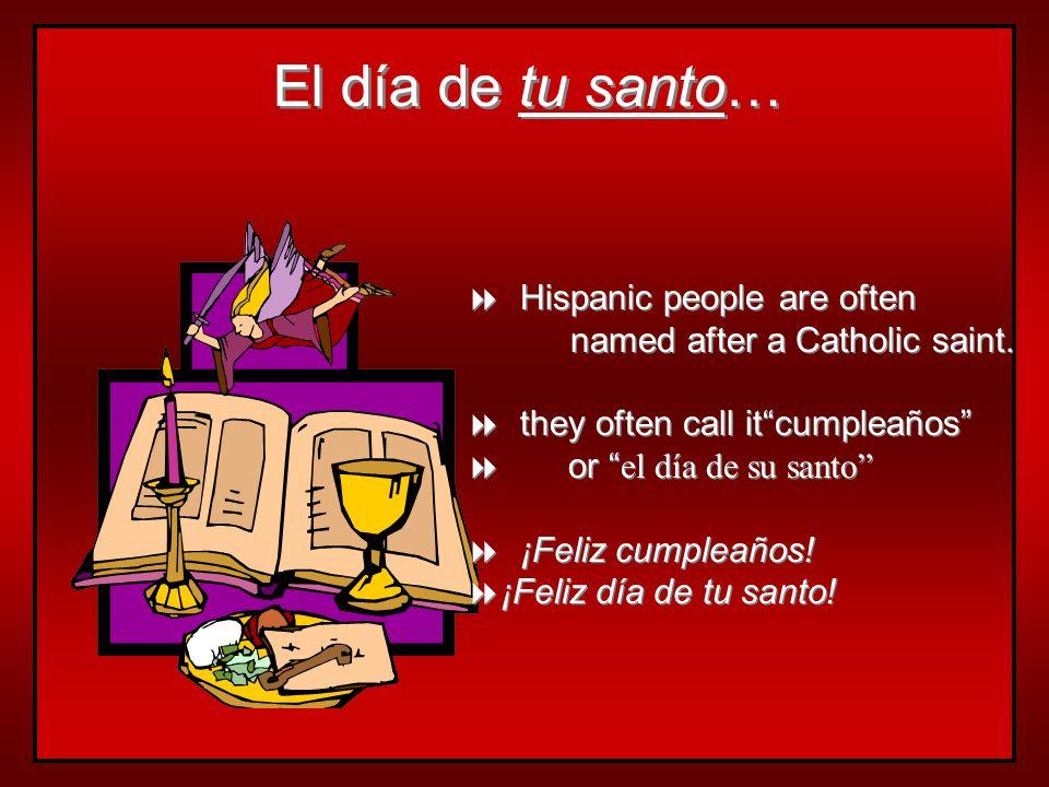 El día de tu santo… Hispanic people are often named after a Catholic saint.