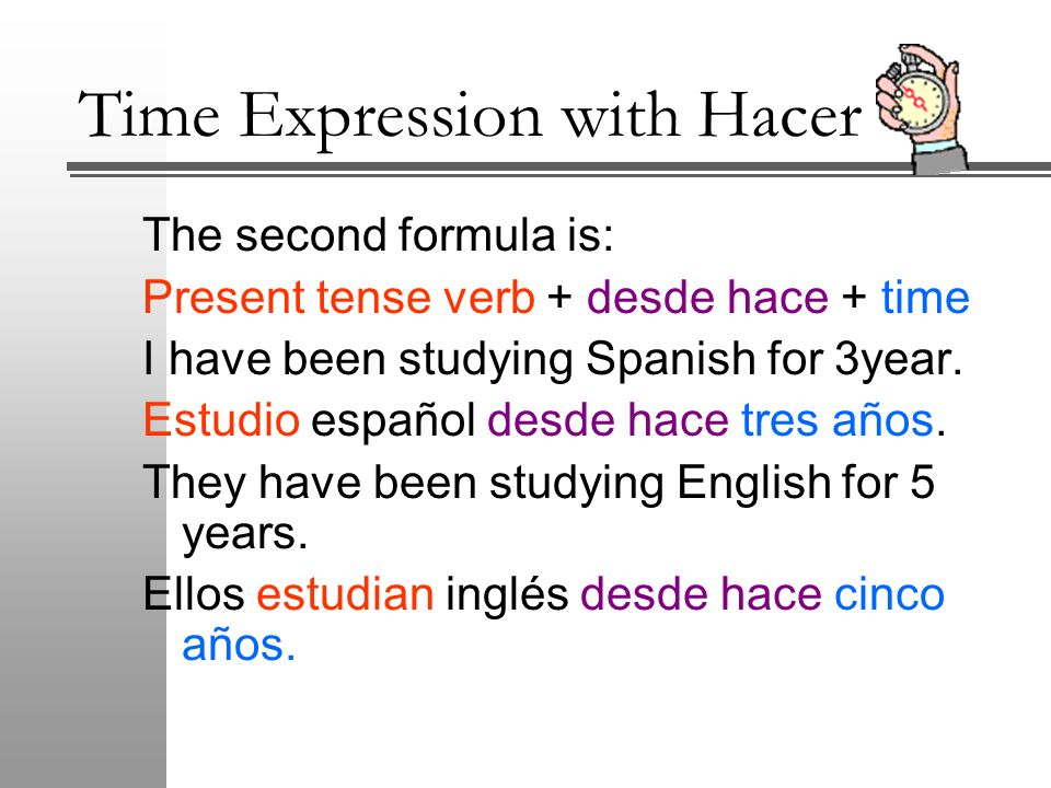 Time Expression with Hacer The second formula is: Present tense verb + desde hace + time I have been studying Spanish for 3year. Estudio español desde