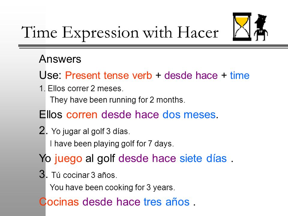 Time Expression with Hacer Answers Use: Present tense verb + desde hace + time 1. Ellos correr 2 meses. They have been running for 2 months. Ellos cor