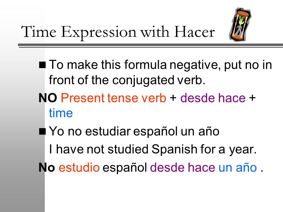 Time Expression with Hacer To make this formula negative, put no in front of the conjugated verb. NO Present tense verb + desde hace + time Yo no estu