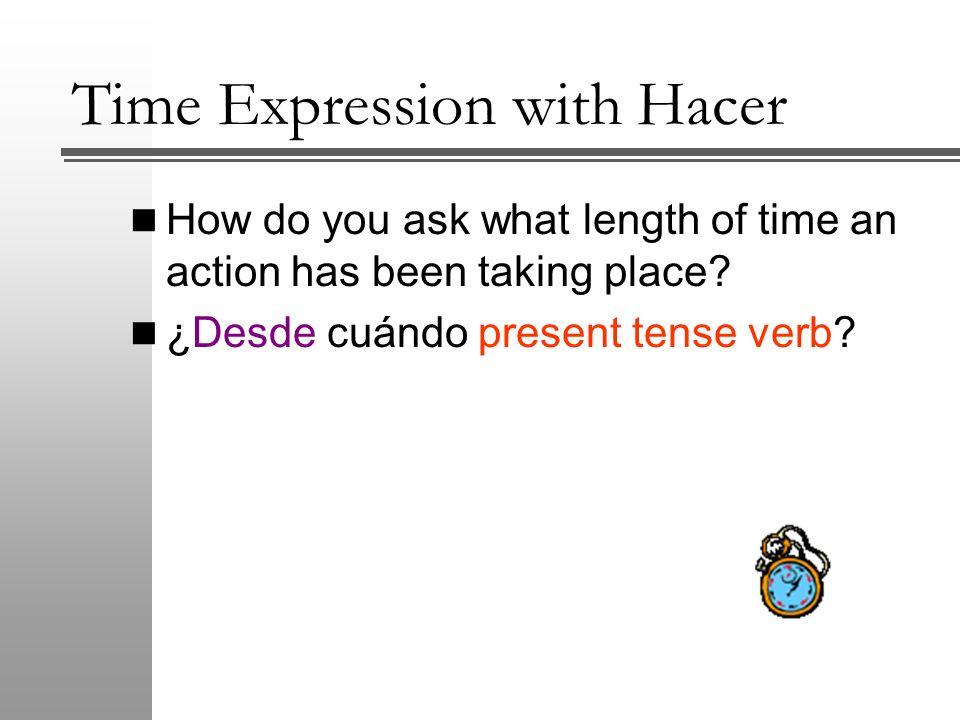 Time Expression with Hacer How do you ask what length of time an action has been taking place? ¿Desde cuándo present tense verb?