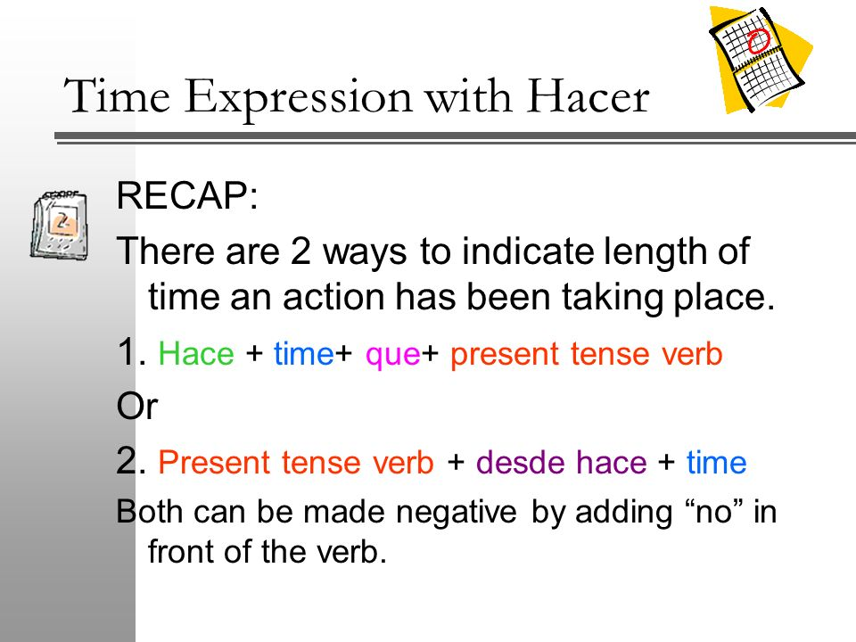 Time Expression with Hacer RECAP: There are 2 ways to indicate length of time an action has been taking place. 1. Hace + time+ que+ present tense verb