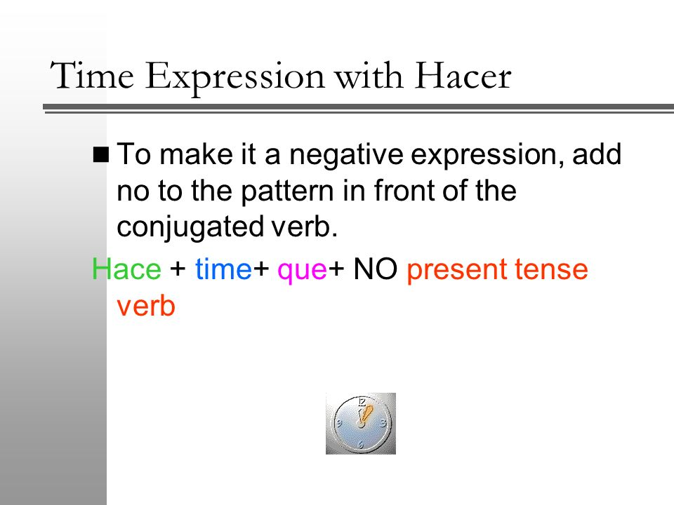 Time Expression with Hacer To make it a negative expression, add no to the pattern in front of the conjugated verb. Hace + time+ que+ NO present tense