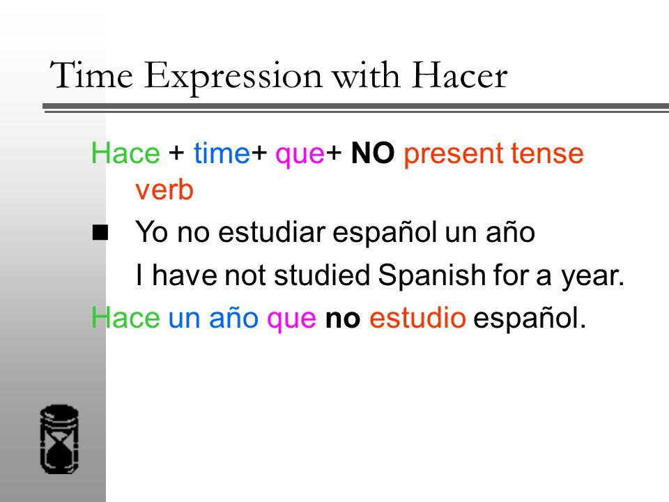 Hace + time+ que+ NO present tense verb Yo no estudiar español un año I have not studied Spanish for a year. Hace un año que no estudio español.