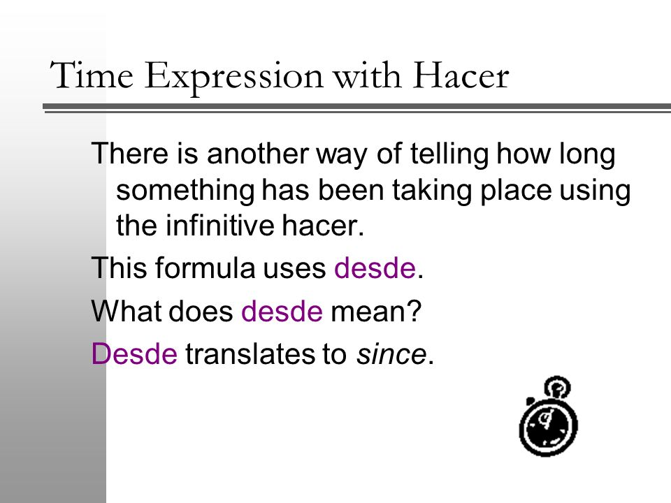 Time Expression with Hacer The second formula is: Present tense verb + desde hace + time I have been studying Spanish for 3year.