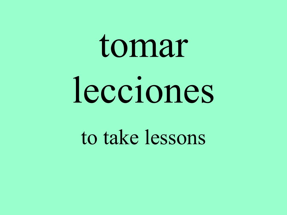 tomar lecciones to take lessons