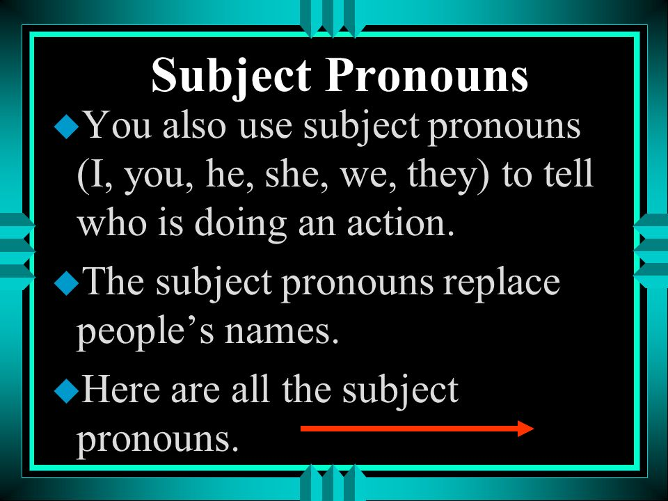 Subject Pronouns u You also use subject pronouns (I, you, he, she, we, they) to tell who is doing an action.