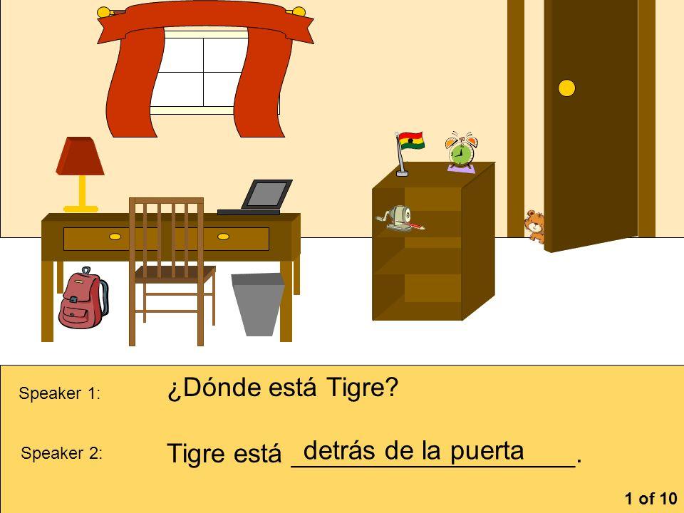 Speaker 1: ¿Dónde está Tigre? Speaker 2: Tigre está ___________________. detrás de la puerta 1 of 10