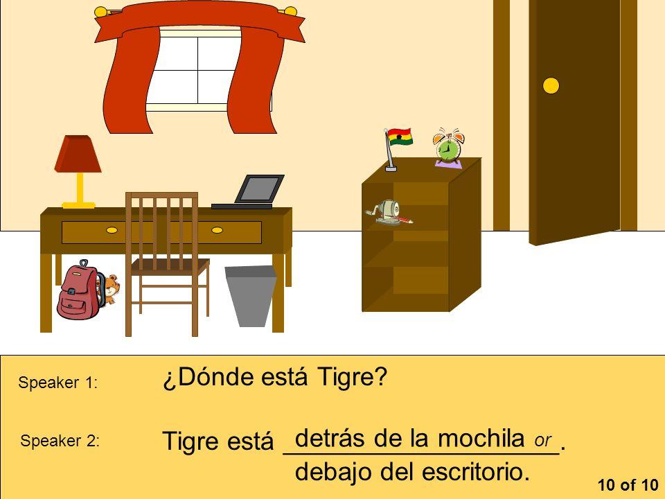 la cómoa Speaker 1: ¿Dónde está Tigre? Speaker 2: Tigre está ___________________. detrás de la mochila or debajo del escritorio. 10 of 10