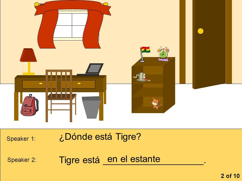 la cómoa Speaker 1: ¿Dónde está Tigre? Speaker 2: Tigre está ___________________. en el estante 2 of 10