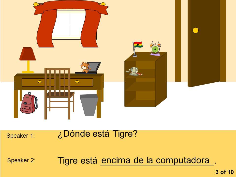 la cómoa Speaker 1: ¿Dónde está Tigre? Speaker 2: Tigre está ______________________. encima de la computadora 3 of 10