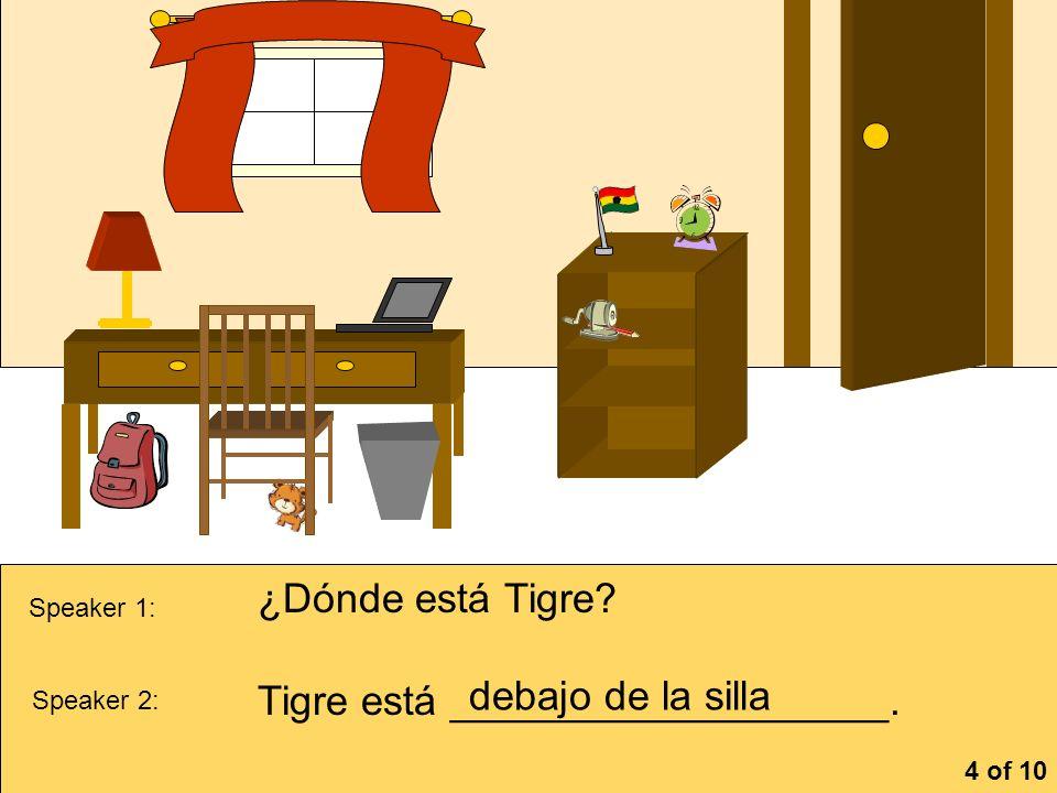 la cómoa Speaker 1: ¿Dónde está Tigre? Speaker 2: Tigre está ___________________. debajo de la silla 4 of 10
