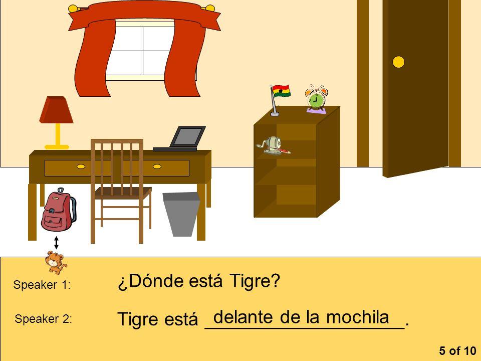 la cómoa Speaker 1: ¿Dónde está Tigre? Speaker 2: Tigre está ___________________. delante de la mochila 5 of 10