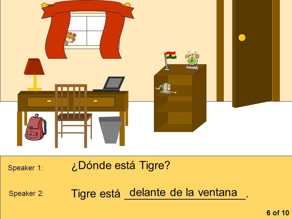 la cómoa Speaker 1: ¿Dónde está Tigre? Speaker 2: Tigre está ___________________. delante de la ventana 6 of 10