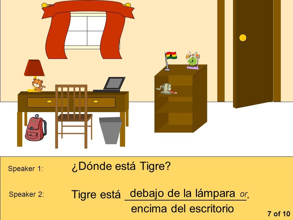 la cómoa Speaker 1: ¿Dónde está Tigre? Speaker 2: Tigre está ___________________. debajo de la lámpara or 7 of 10 encima del escritorio