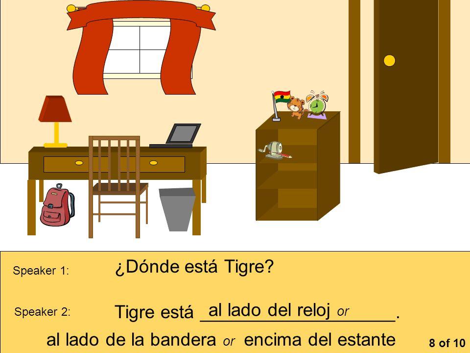 Speaker 1: ¿Dónde está Tigre? Speaker 2: Tigre está ___________________. al lado del reloj or al lado de la bandera or encima del estante 8 of 10