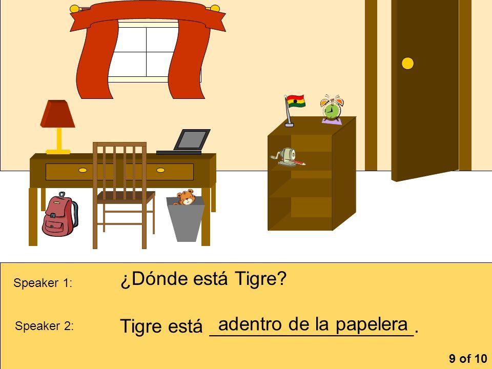 la cómoa Speaker 1: ¿Dónde está Tigre? Speaker 2: Tigre está ___________________. adentro de la papelera 9 of 10