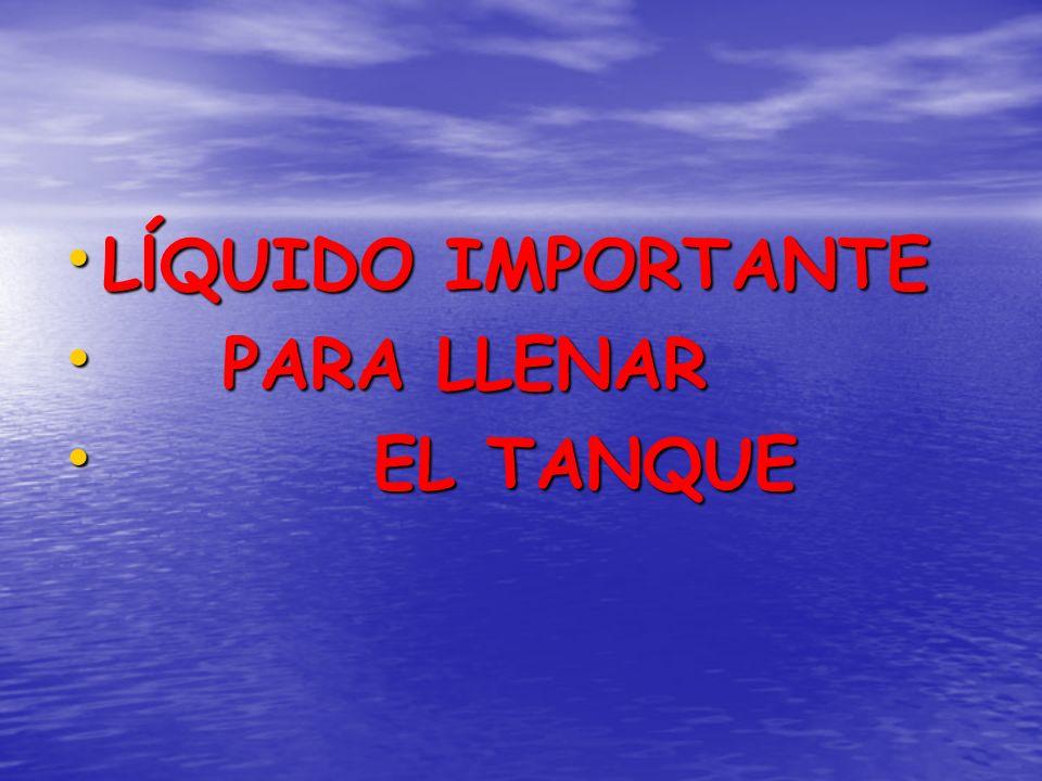 LĺQUIDO IMPORTANTE LĺQUIDO IMPORTANTE PARA LLENAR PARA LLENAR EL TANQUE EL TANQUE