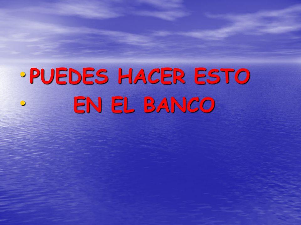 PUEDES HACER ESTO PUEDES HACER ESTO EN EL BANCO EN EL BANCO