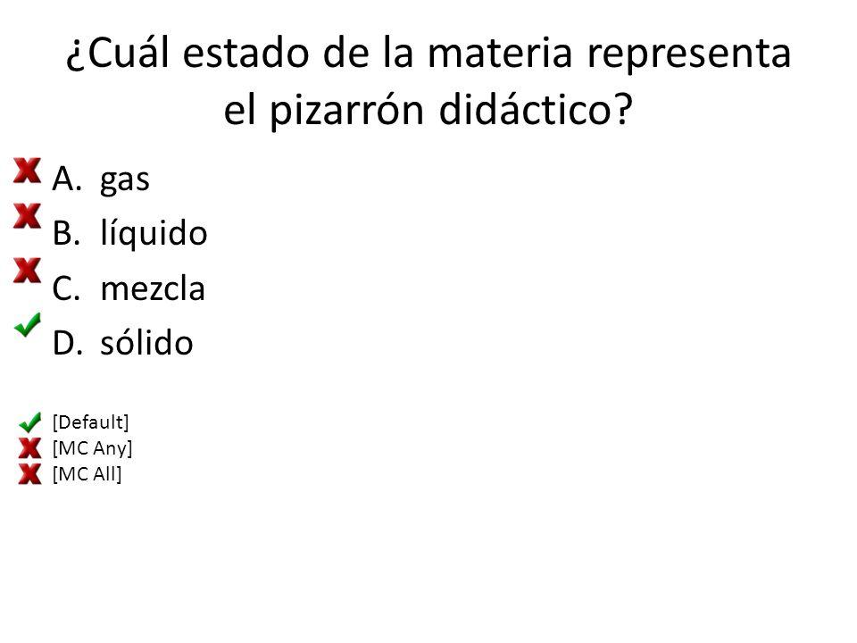 ¿Cuál estado de la materia representa el pizarrón didáctico? A.gas B.líquido C.mezcla D.sólido [Default] [MC Any] [MC All]