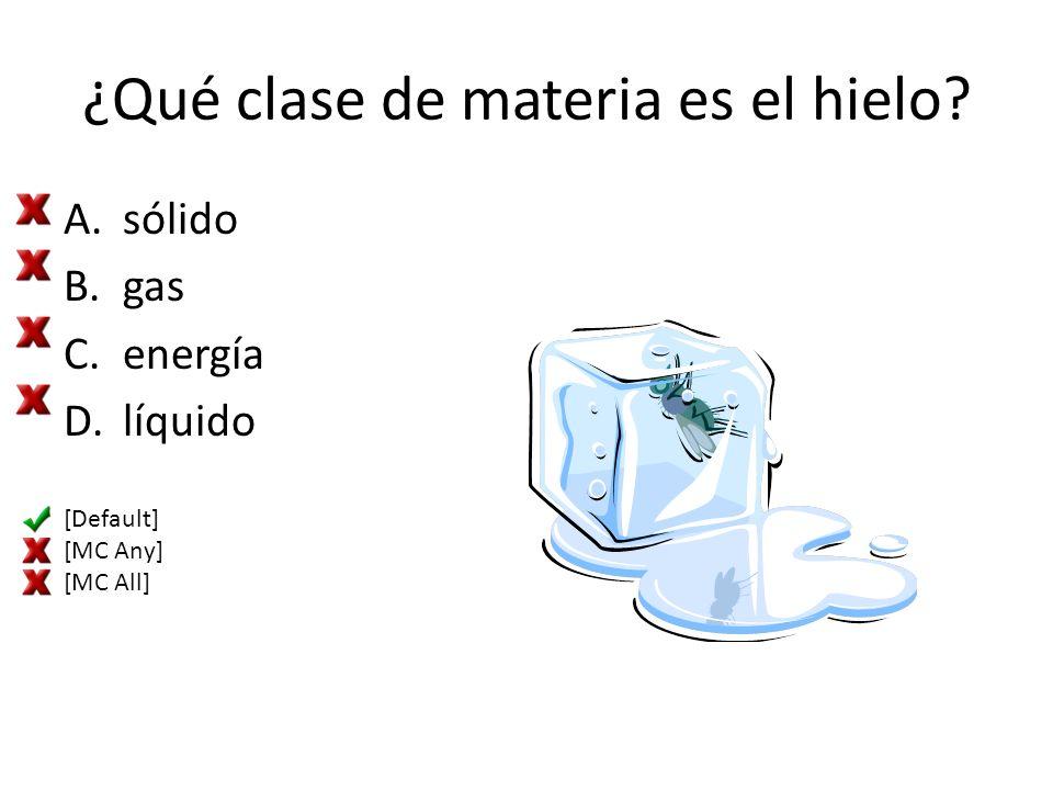 ¿Qué clase de materia es el hielo? A.sólido B.gas C.energía D.líquido [Default] [MC Any] [MC All]
