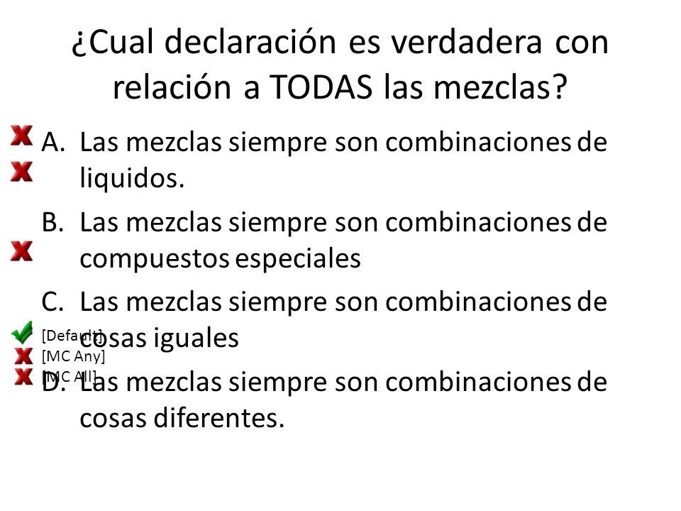 ¿Cual declaración es verdadera con relación a TODAS las mezclas? A.Las mezclas siempre son combinaciones de liquidos. B.Las mezclas siempre son combin