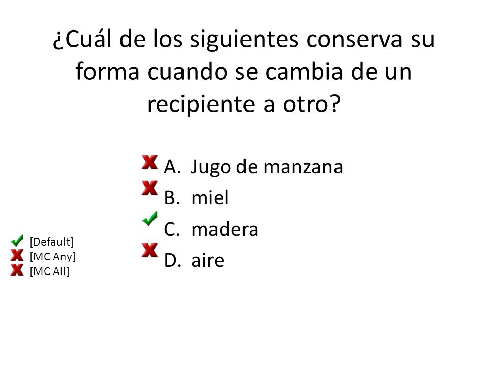 ¿Cuál de los siguientes conserva su forma cuando se cambia de un recipiente a otro? A.Jugo de manzana B.miel C.madera D.aire [Default] [MC Any] [MC Al