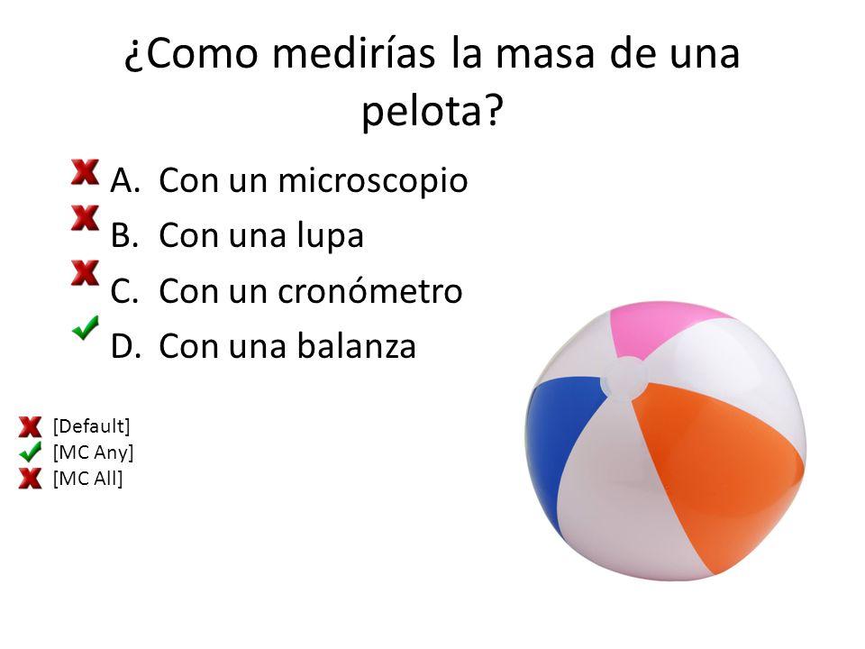 ¿Como medirías la masa de una pelota? A.Con un microscopio B.Con una lupa C.Con un cronómetro D.Con una balanza [Default] [MC Any] [MC All]