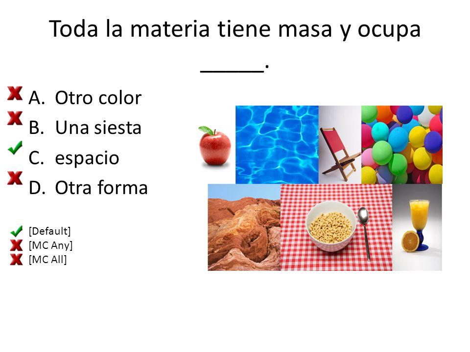 Toda la materia tiene masa y ocupa _____. A.Otro color B.Una siesta C.espacio D.Otra forma [Default] [MC Any] [MC All]