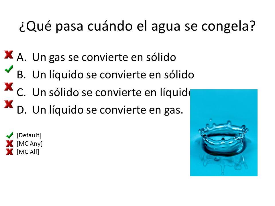 ¿Qué pasa cuándo el agua se congela? A.Un gas se convierte en sólido B.Un líquido se convierte en sólido C.Un sólido se convierte en líquido D.Un líqu