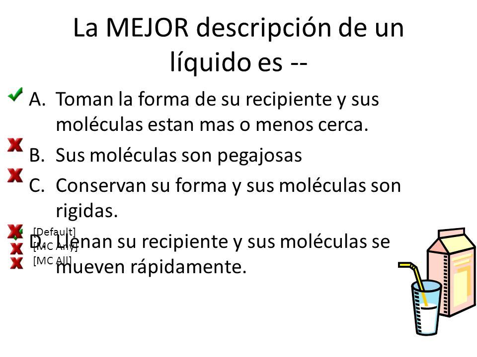 La MEJOR descripción de un líquido es -- A.Toman la forma de su recipiente y sus moléculas estan mas o menos cerca. B.Sus moléculas son pegajosas C.Co