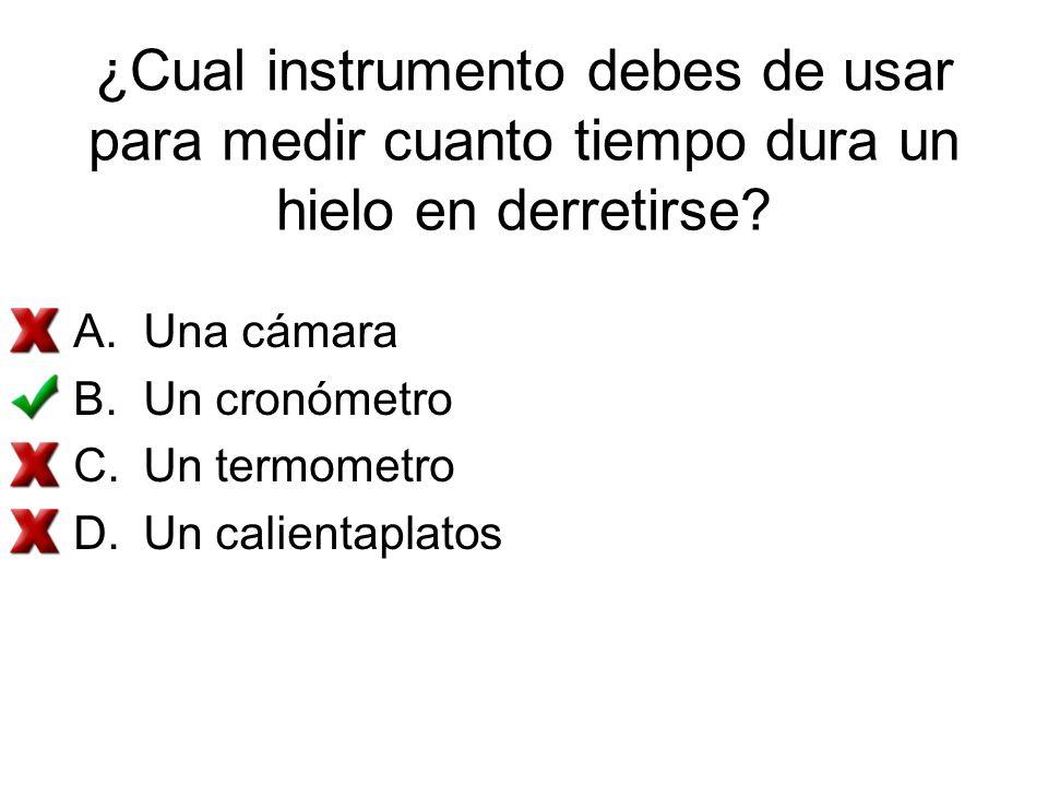 ¿Cual instrumento debes de usar para medir cuanto tiempo dura un hielo en derretirse? A.Una cámara B.Un cronómetro C.Un termometro D.Un calientaplatos