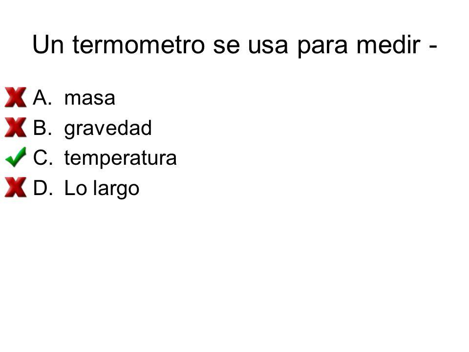 Un termometro se usa para medir - A.masa B.gravedad C.temperatura D.Lo largo