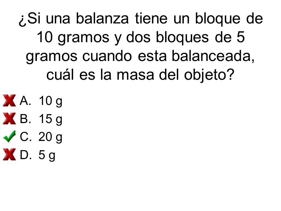 ¿Si una balanza tiene un bloque de 10 gramos y dos bloques de 5 gramos cuando esta balanceada, cuál es la masa del objeto? A.10 g B.15 g C.20 g D.5 g
