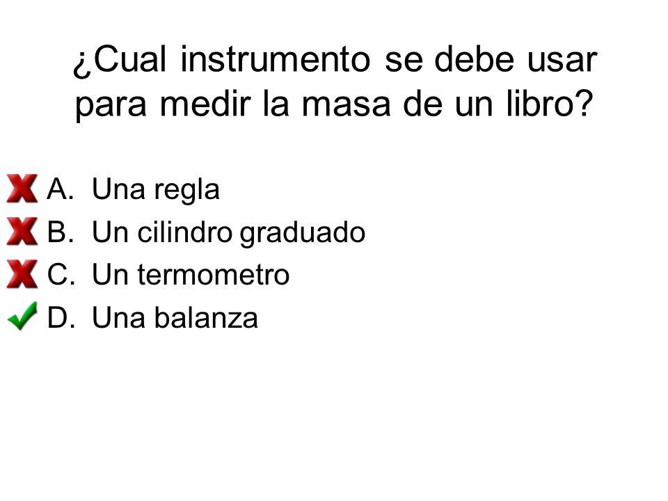 ¿Cual instrumento se debe usar para medir la masa de un libro? A.Una regla B.Un cilindro graduado C.Un termometro D.Una balanza