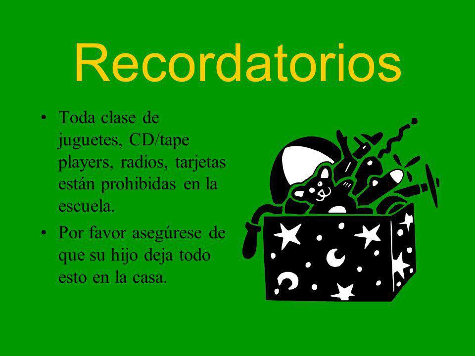 Recordatorios Toda clase de juguetes, CD/tape players, radios, tarjetas están prohibidas en la escuela. Por favor asegúrese de que su hijo deja todo e