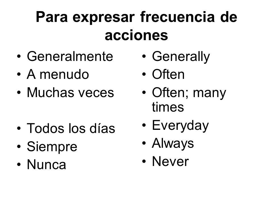 Para expresar frecuencia de acciones Generalmente A menudo Muchas veces Todos los días Siempre Nunca Generally Often Often; many times Everyday Always