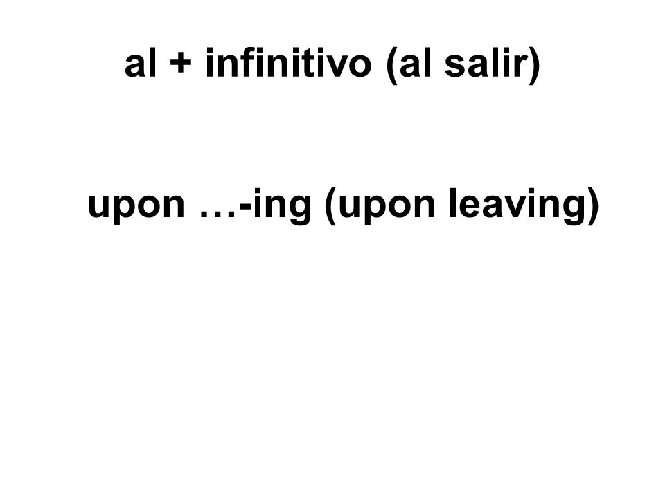 al + infinitivo (al salir) upon …-ing (upon leaving)