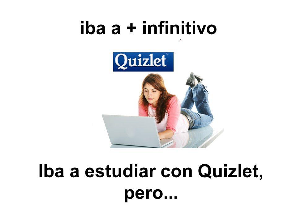 iba a + infinitivo Iba a estudiar con Quizlet, pero...