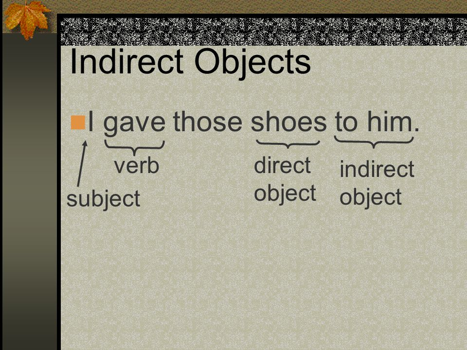 Indirect Objects I gave those shoes to him. subject verbdirect object indirect object