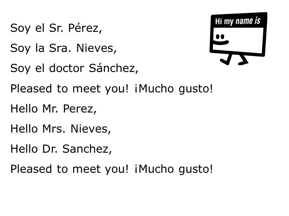Soy el Sr. Pérez, Soy la Sra. Nieves, Soy el doctor Sánchez, Pleased to meet you! ¡Mucho gusto! Hello Mr. Perez, Hello Mrs. Nieves, Hello Dr. Sanchez,