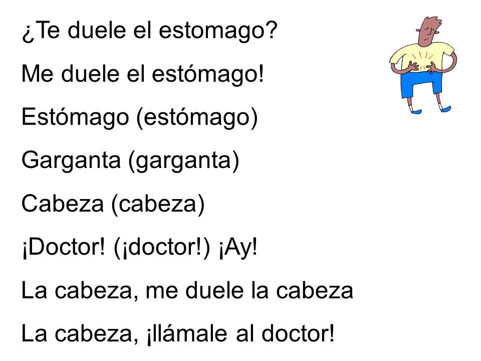 ¿Te duele el estomago? Me duele el estómago! Estómago (estómago) Garganta (garganta) Cabeza (cabeza) ¡Doctor! (¡doctor!) ¡Ay! La cabeza, me duele la c