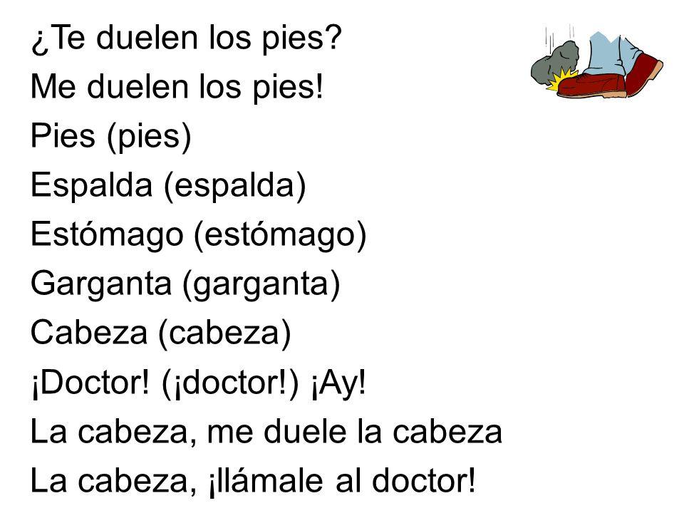 ¿Te duelen los pies? Me duelen los pies! Pies (pies) Espalda (espalda) Estómago (estómago) Garganta (garganta) Cabeza (cabeza) ¡Doctor! (¡doctor!) ¡Ay